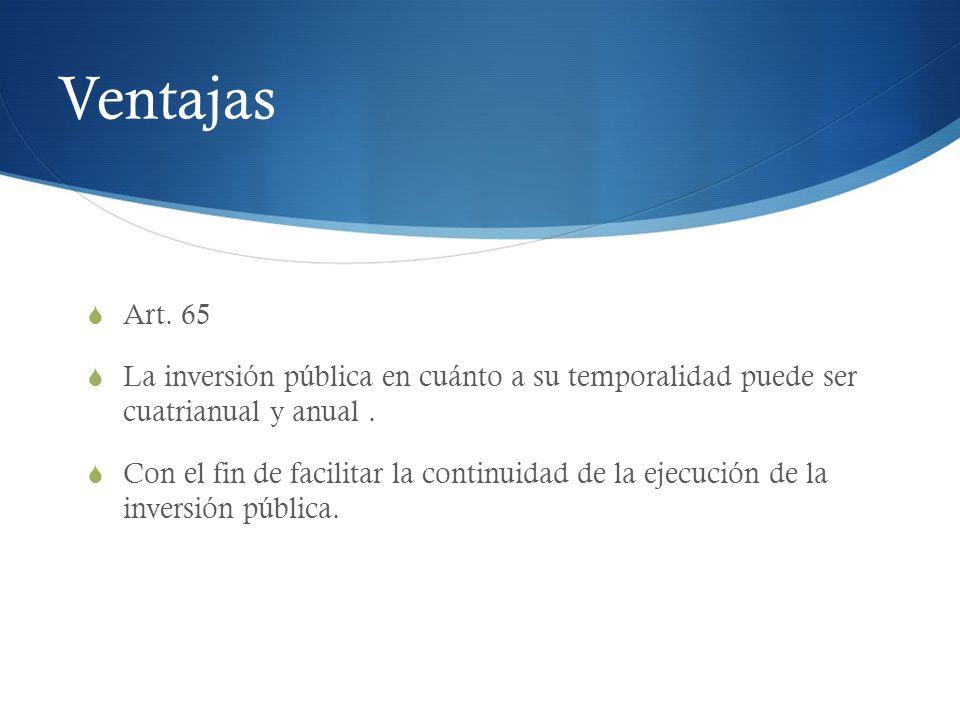 Ventajas Art. 65 La inversión pública en cuánto a su temporalidad puede ser cuatrianual y anual. Con el fin de facilitar la continuidad de la ejecució