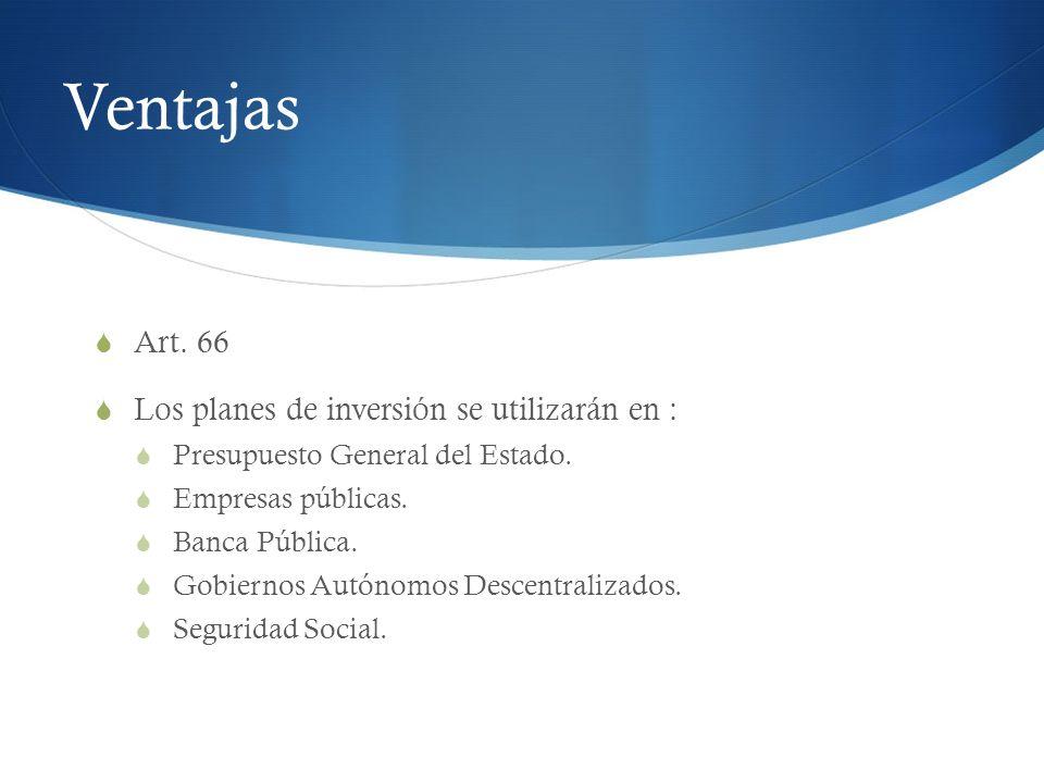Ventajas Art. 66 Los planes de inversión se utilizarán en : Presupuesto General del Estado. Empresas públicas. Banca Pública. Gobiernos Autónomos Desc