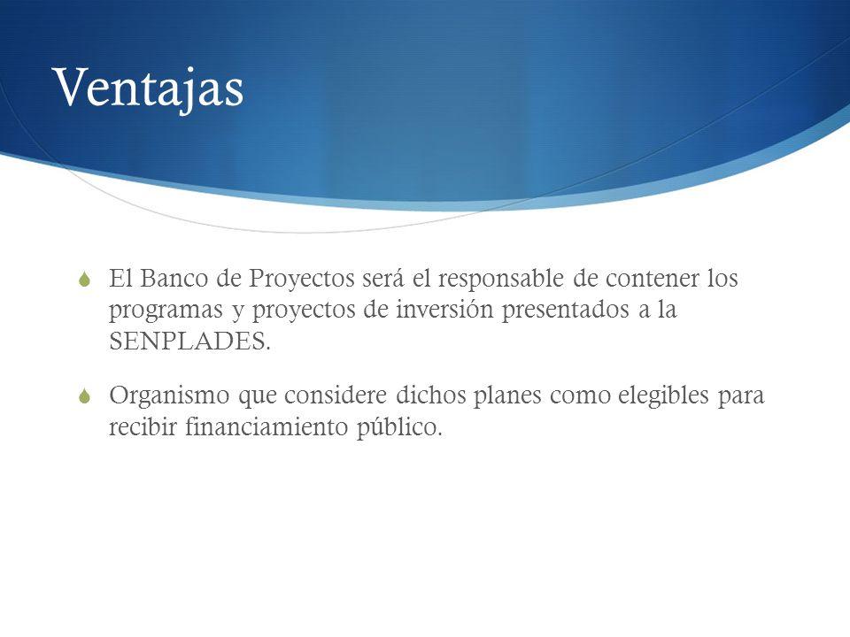 Ventajas El Banco de Proyectos será el responsable de contener los programas y proyectos de inversión presentados a la SENPLADES. Organismo que consid