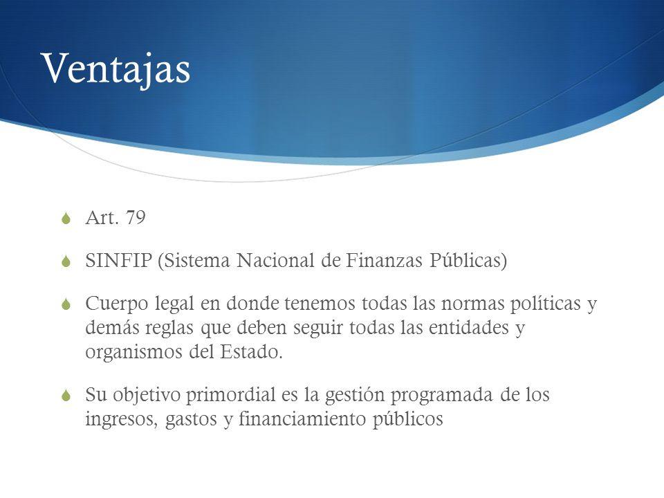 Ventajas Art. 79 SINFIP (Sistema Nacional de Finanzas Públicas) Cuerpo legal en donde tenemos todas las normas políticas y demás reglas que deben segu