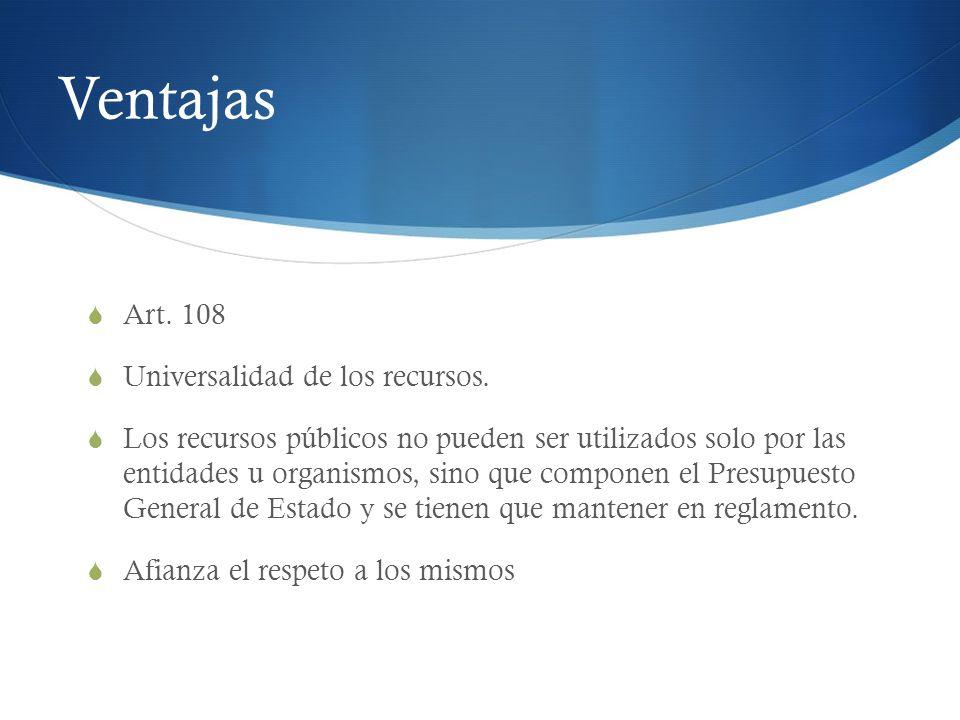 Ventajas Art. 108 Universalidad de los recursos. Los recursos públicos no pueden ser utilizados solo por las entidades u organismos, sino que componen
