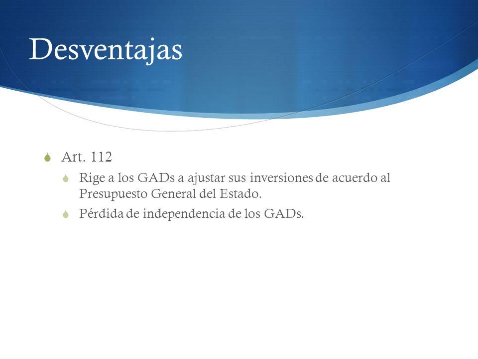 Desventajas Art. 112 Rige a los GADs a ajustar sus inversiones de acuerdo al Presupuesto General del Estado. Pérdida de independencia de los GADs.