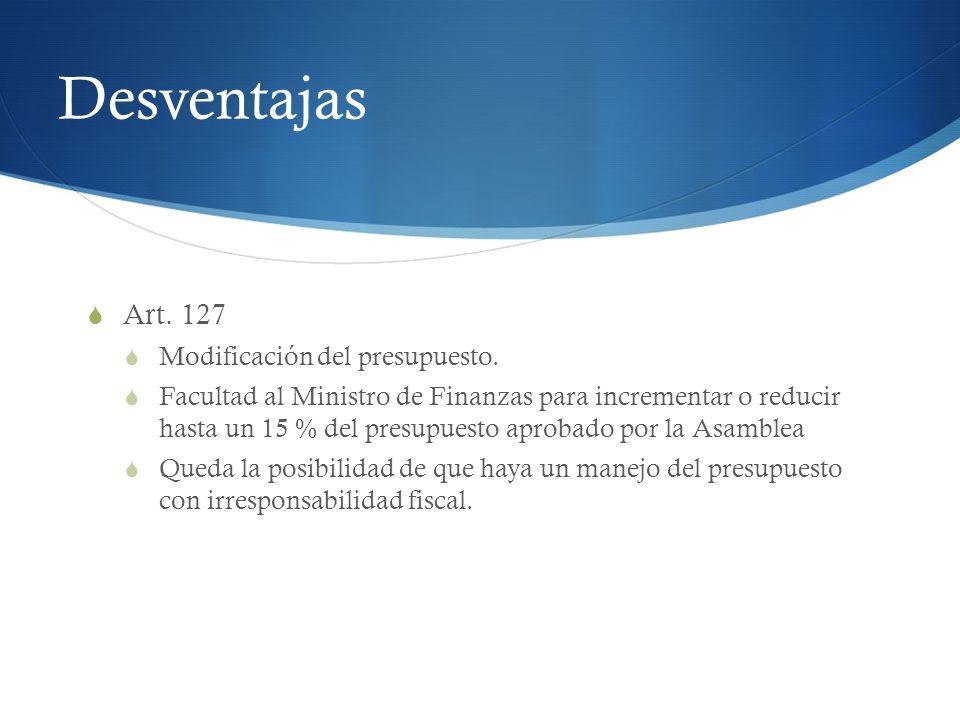 Desventajas Art. 127 Modificación del presupuesto. Facultad al Ministro de Finanzas para incrementar o reducir hasta un 15 % del presupuesto aprobado