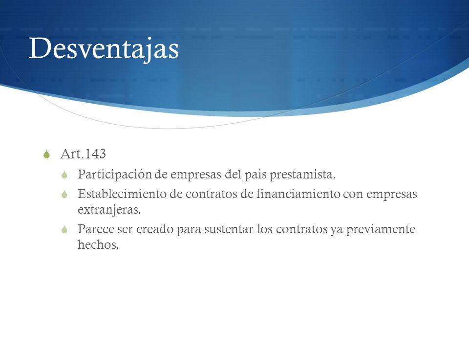 Desventajas Art.143 Participación de empresas del país prestamista. Establecimiento de contratos de financiamiento con empresas extranjeras. Parece se