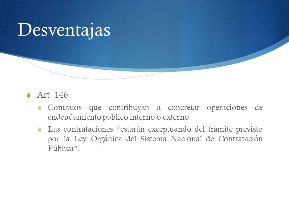 Desventajas Art. 146 Contratos que contribuyan a concretar operaciones de endeudamiento público interno o externo. Las contrataciones estarán exceptua
