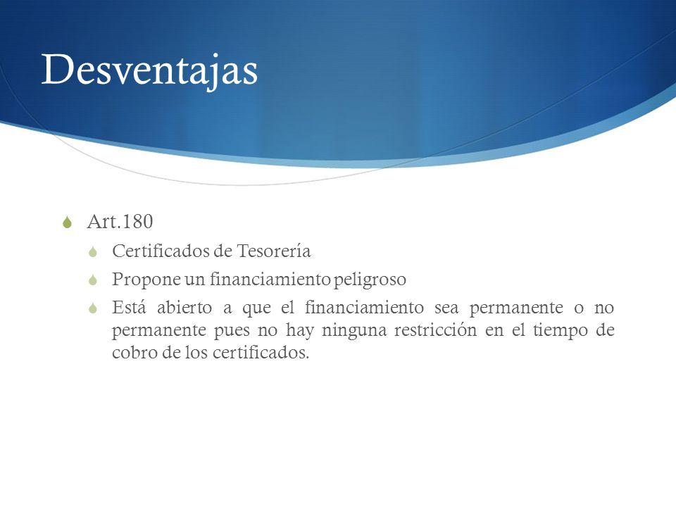 Desventajas Art.180 Certificados de Tesorería Propone un financiamiento peligroso Está abierto a que el financiamiento sea permanente o no permanente