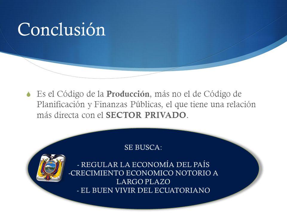 Conclusión Es el Código de la Producción, más no el de Código de Planificación y Finanzas Públicas, el que tiene una relación más directa con el SECTO