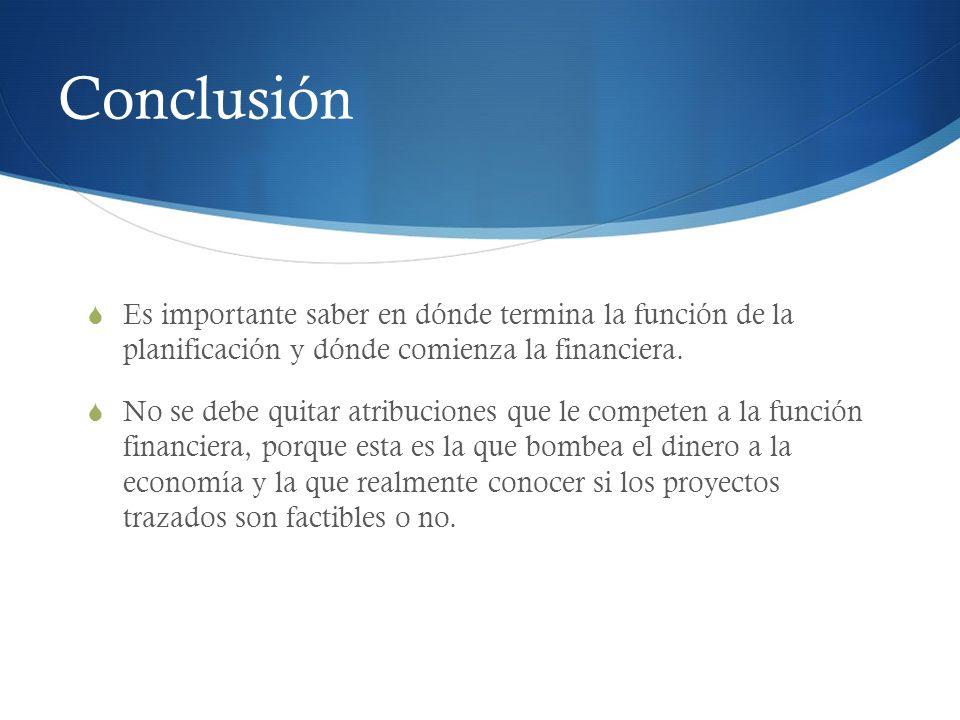 Conclusión Es importante saber en dónde termina la función de la planificación y dónde comienza la financiera. No se debe quitar atribuciones que le c