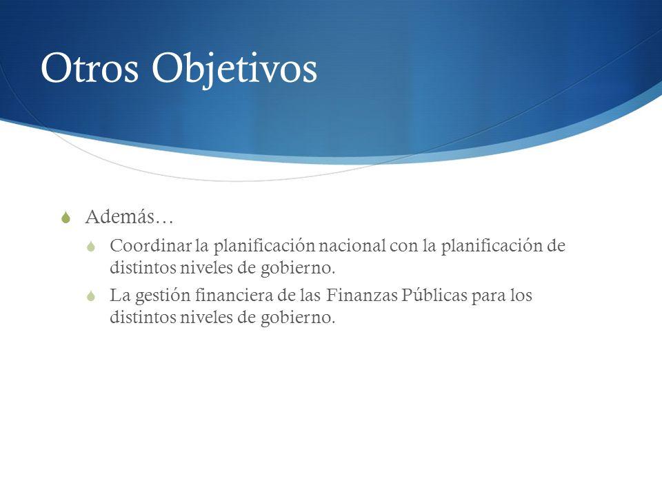 Otros Objetivos Además… Coordinar la planificación nacional con la planificación de distintos niveles de gobierno. La gestión financiera de las Finanz