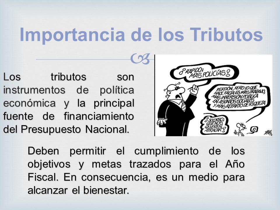Importancia de los Tributos Los tributos son instrumentos de política económica y la principal fuente de financiamiento del Presupuesto Nacional. Debe