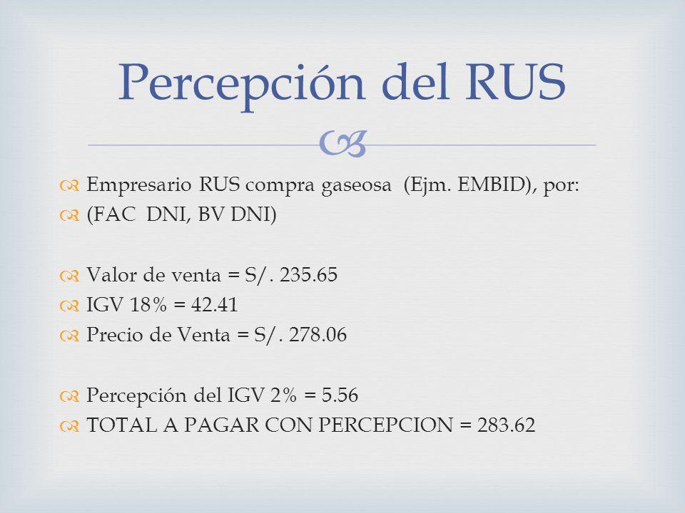 Empresario RUS compra gaseosa (Ejm. EMBID), por: (FAC DNI, BV DNI) Valor de venta = S/. 235.65 IGV 18% = 42.41 Precio de Venta = S/. 278.06 Percepción