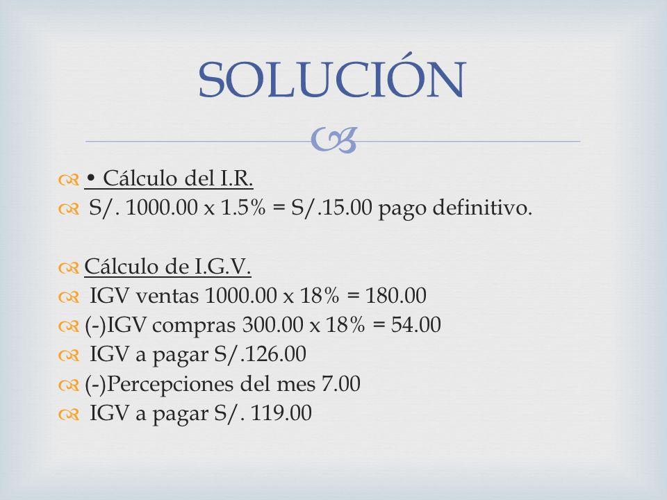 Cálculo del I.R. S/. 1000.00 x 1.5% = S/.15.00 pago definitivo. Cálculo de I.G.V. IGV ventas 1000.00 x 18% = 180.00 (-)IGV compras 300.00 x 18% = 54.0