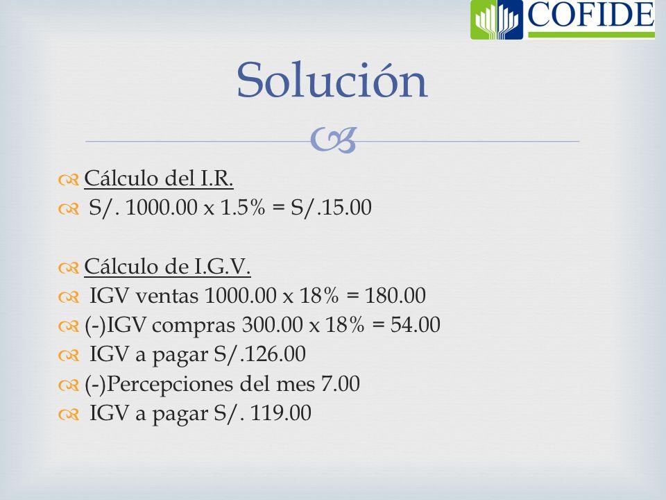 Cálculo del I.R. S/. 1000.00 x 1.5% = S/.15.00 Cálculo de I.G.V. IGV ventas 1000.00 x 18% = 180.00 (-)IGV compras 300.00 x 18% = 54.00 IGV a pagar S/.