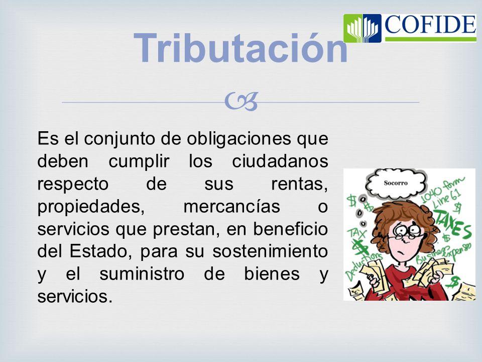 Tributación Es el conjunto de obligaciones que deben cumplir los ciudadanos respecto de sus rentas, propiedades, mercancías o servicios que prestan, e