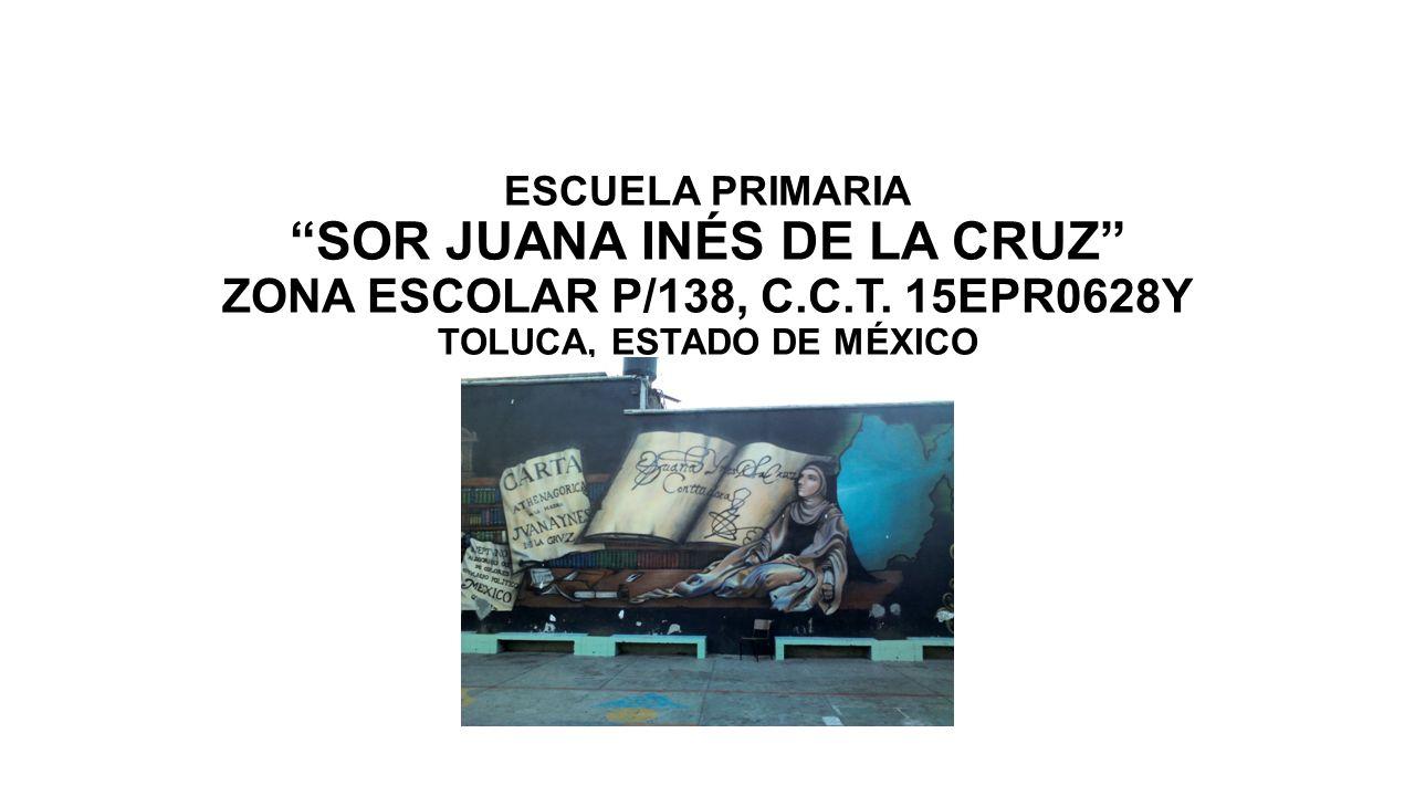 ESCUELA PRIMARIA SOR JUANA INÉS DE LA CRUZ ZONA ESCOLAR P/138, C.C.T. 15EPR0628Y TOLUCA, ESTADO DE MÉXICO MAYO DE 2013