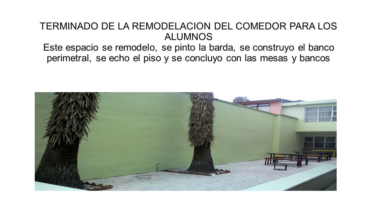 TERMINADO DE LA REMODELACION DEL COMEDOR PARA LOS ALUMNOS Este espacio se remodelo, se pinto la barda, se construyo el banco perimetral, se echo el pi