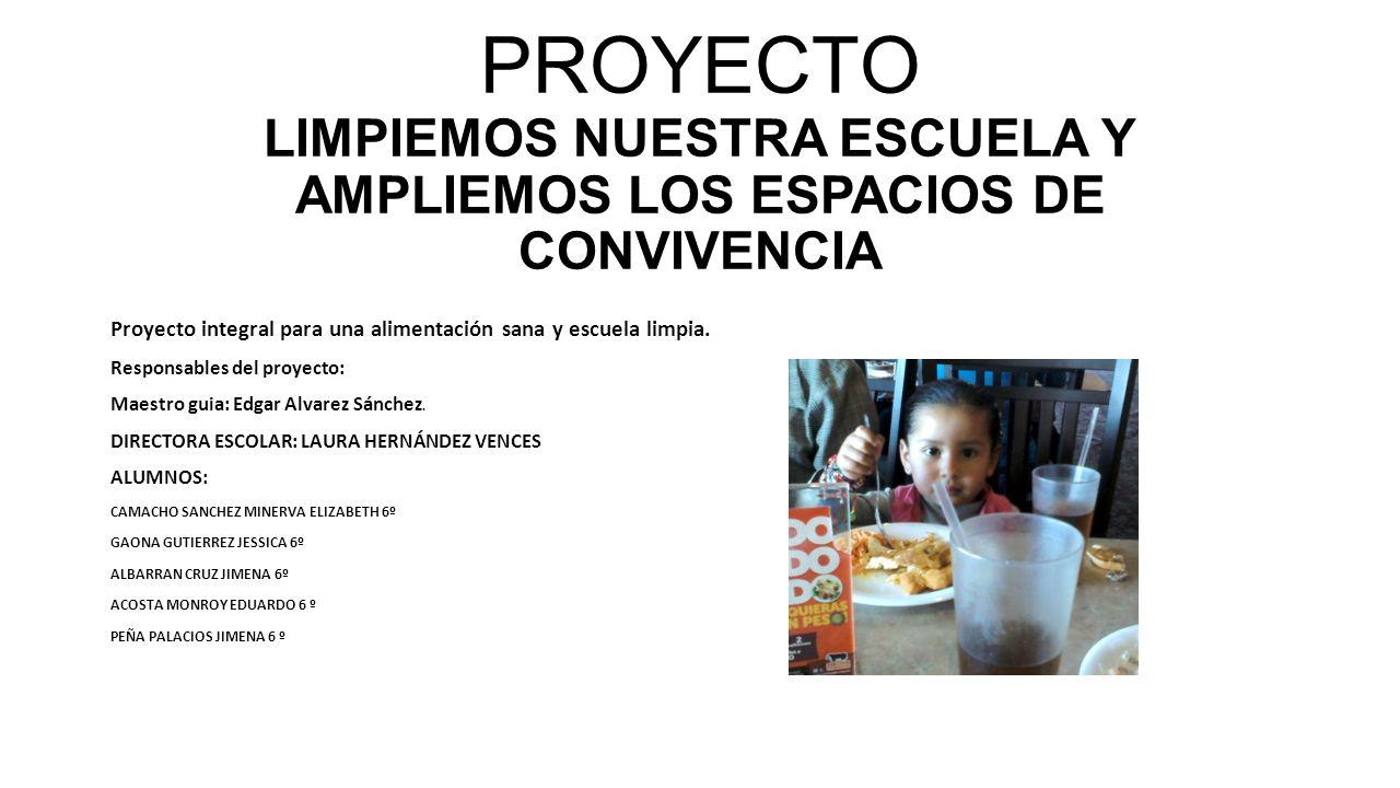 PROYECTO LIMPIEMOS NUESTRA ESCUELA Y AMPLIEMOS LOS ESPACIOS DE CONVIVENCIA Proyecto integral para una alimentación sana y escuela limpia. Responsables