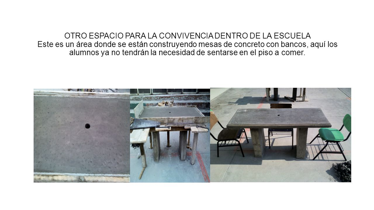 OTRO ESPACIO PARA LA CONVIVENCIA DENTRO DE LA ESCUELA Este es un área donde se están construyendo mesas de concreto con bancos, aquí los alumnos ya no