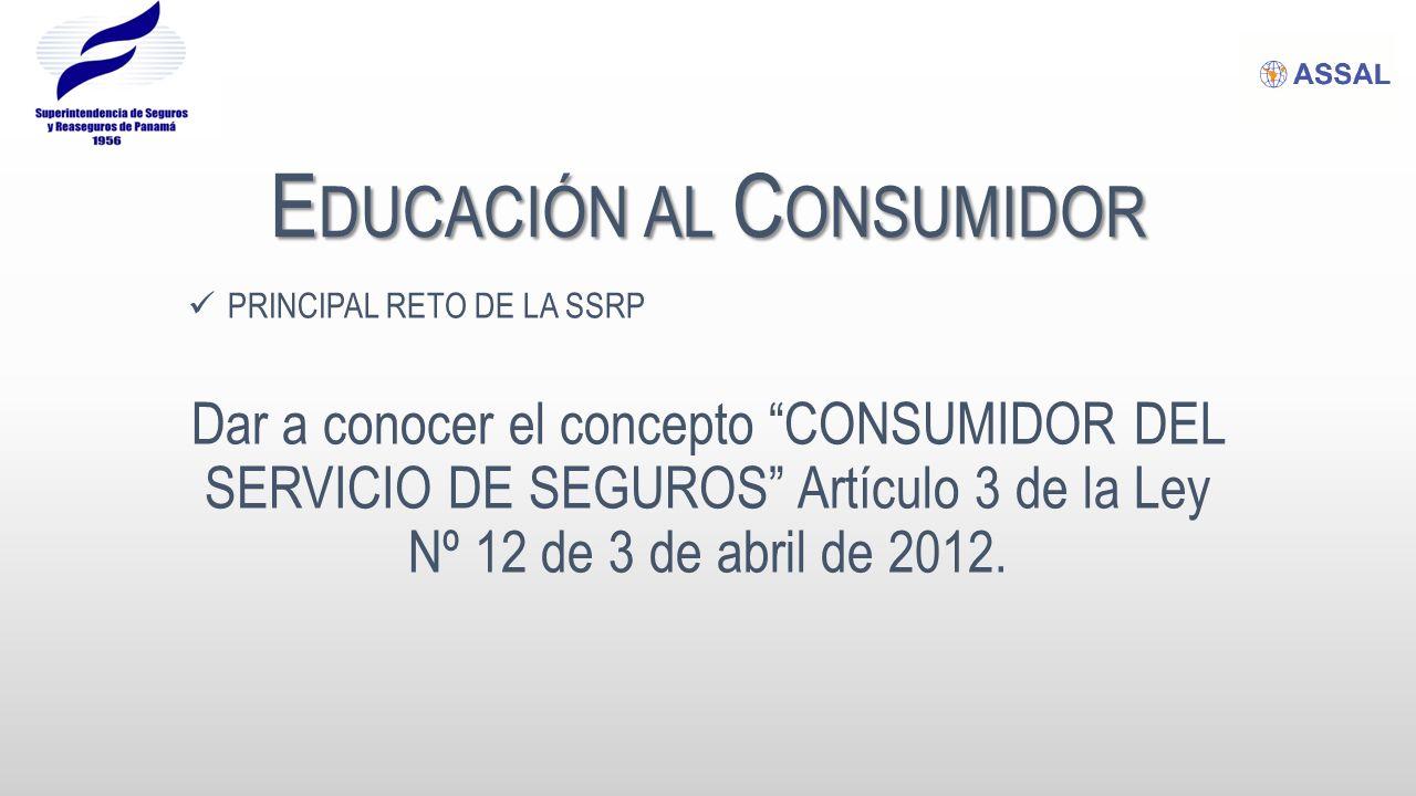 E DUCACIÓN AL C ONSUMIDOR PRINCIPAL RETO DE LA SSRP Dar a conocer el concepto CONSUMIDOR DEL SERVICIO DE SEGUROS Artículo 3 de la Ley Nº 12 de 3 de abril de 2012.