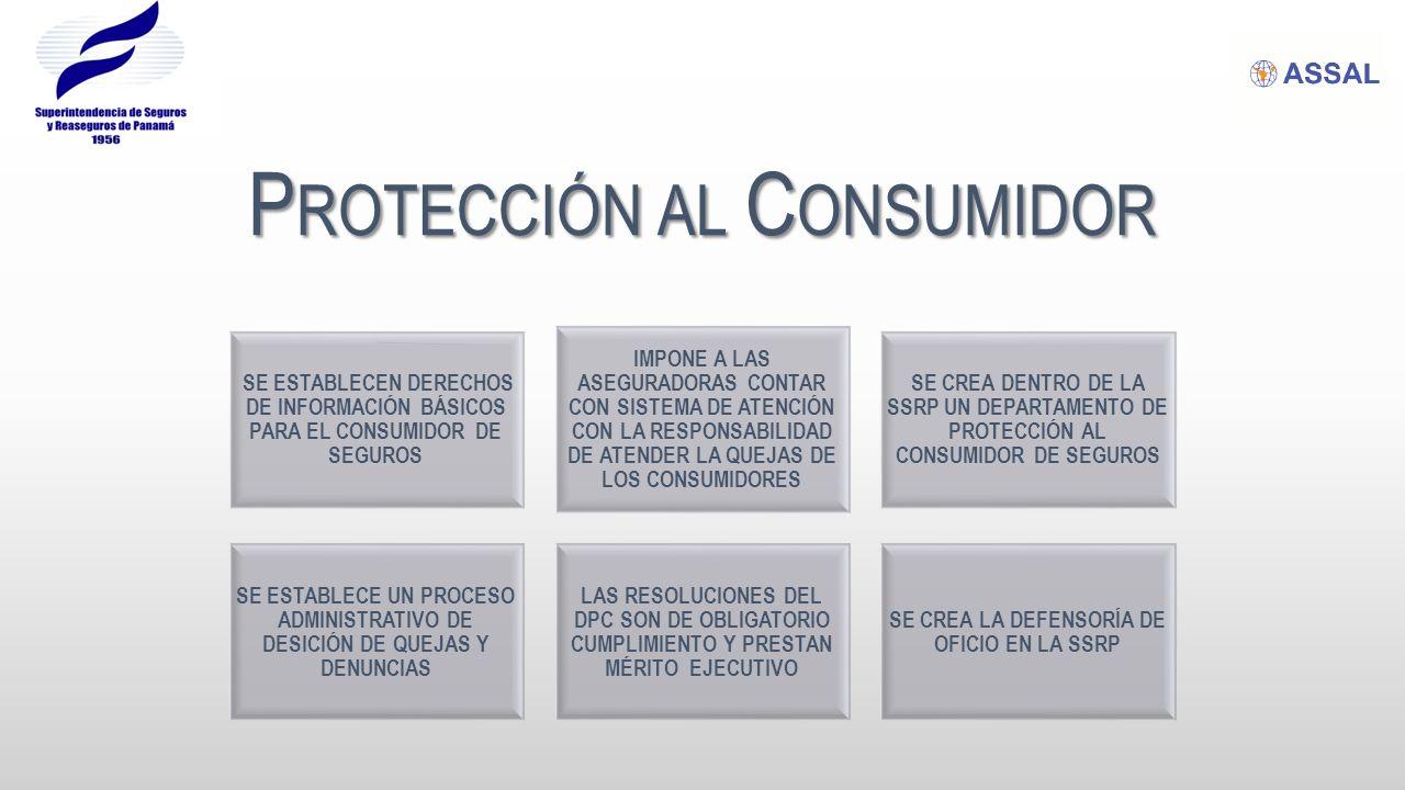 P ROTECCIÓN AL C ONSUMIDOR SE ESTABLECEN DERECHOS DE INFORMACIÓN BÁSICOS PARA EL CONSUMIDOR DE SEGUROS IMPONE A LAS ASEGURADORAS CONTAR CON SISTEMA DE ATENCIÓN CON LA RESPONSABILIDAD DE ATENDER LA QUEJAS DE LOS CONSUMIDORES SE CREA DENTRO DE LA SSRP UN DEPARTAMENTO DE PROTECCIÓN AL CONSUMIDOR DE SEGUROS SE ESTABLECE UN PROCESO ADMINISTRATIVO DE DESICIÓN DE QUEJAS Y DENUNCIAS LAS RESOLUCIONES DEL DPC SON DE OBLIGATORIO CUMPLIMIENTO Y PRESTAN MÉRITO EJECUTIVO SE CREA LA DEFENSORÍA DE OFICIO EN LA SSRP