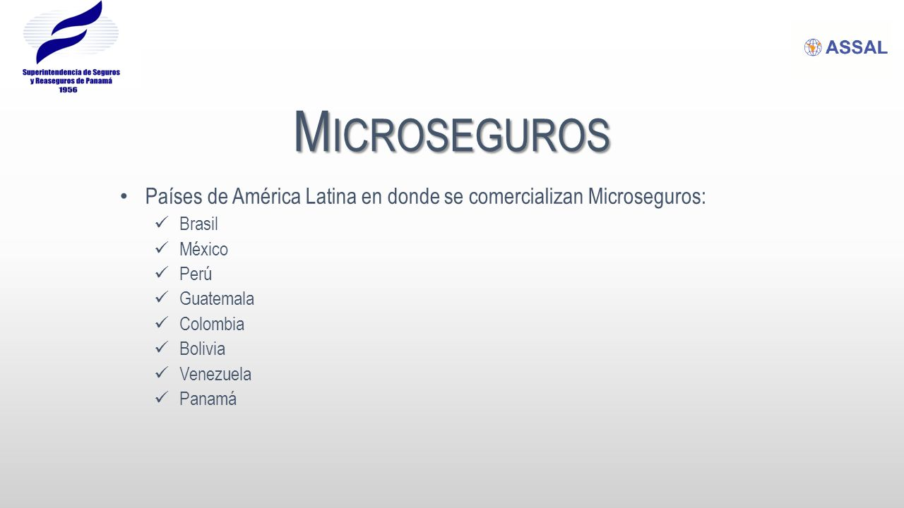 M ICROSEGUROS Países de América Latina en donde se comercializan Microseguros: Brasil México Perú Guatemala Colombia Bolivia Venezuela Panamá