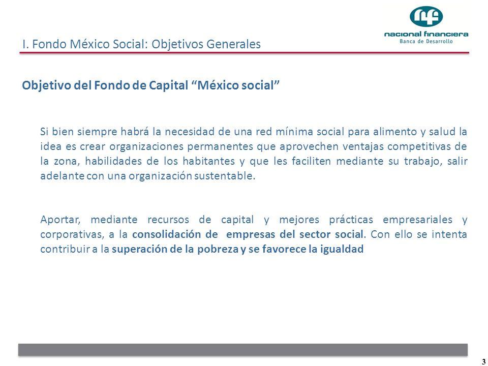 3 I. Fondo México Social: Objetivos Generales Objetivo del Fondo de Capital México social Si bien siempre habrá la necesidad de una red mínima social