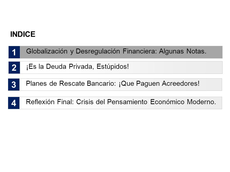 INDICE 1 2 Globalización y Desregulación Financiera: Algunas Notas. ¡Es la Deuda Privada, Estúpidos! 3 Planes de Rescate Bancario: ¡Que Paguen Acreedo