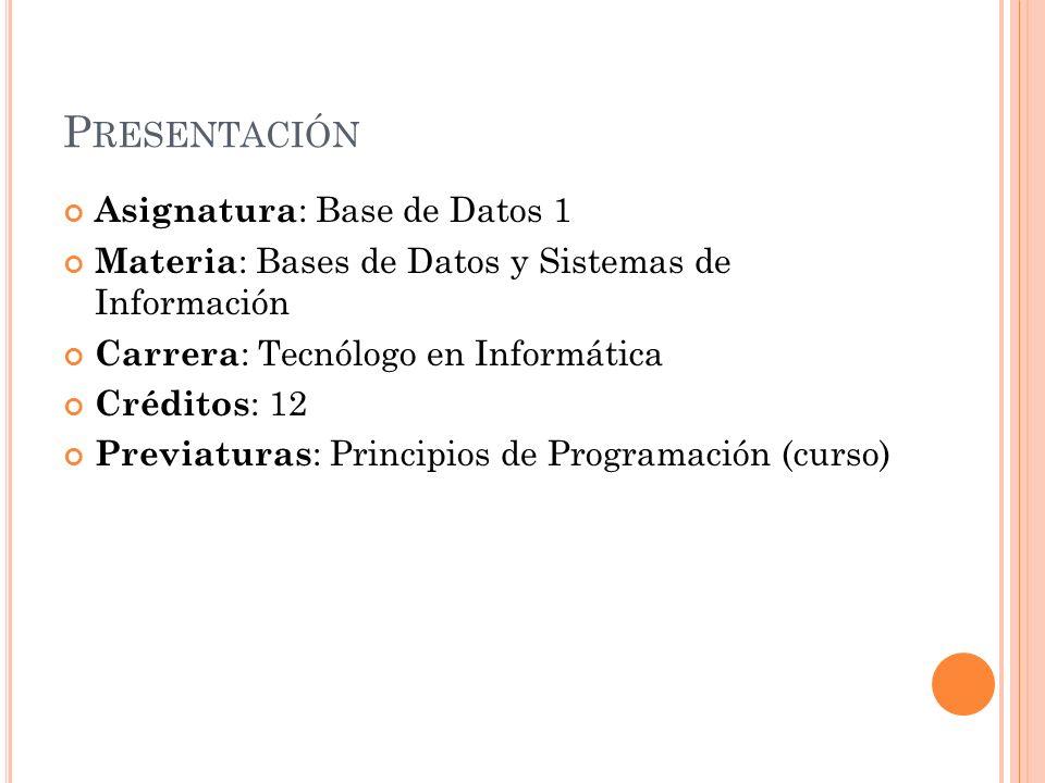P RESENTACIÓN Asignatura : Base de Datos 1 Materia : Bases de Datos y Sistemas de Información Carrera : Tecnólogo en Informática Créditos : 12 Previaturas : Principios de Programación (curso)