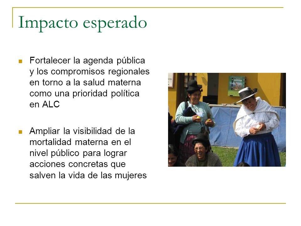 Impacto esperado Fortalecer la agenda pública y los compromisos regionales en torno a la salud materna como una prioridad política en ALC Ampliar la v