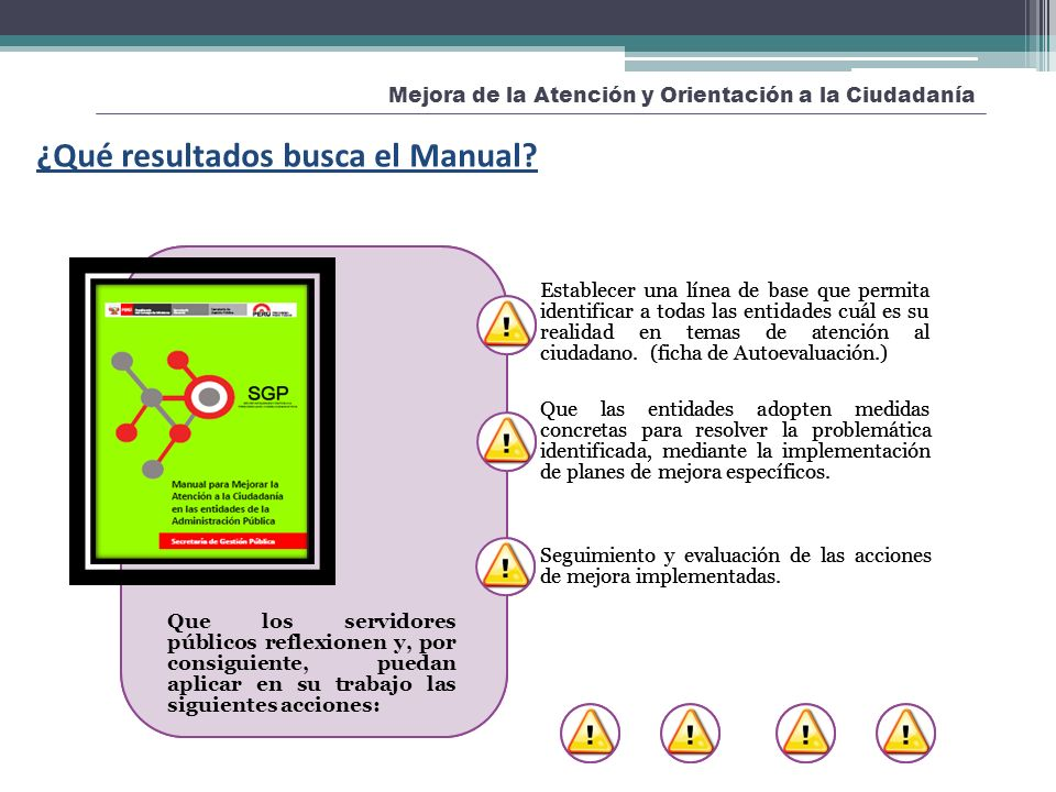 Mejora de la Atención y Orientación a la Ciudadanía ¿Qué resultados busca el Manual? Que los servidores públicos reflexionen y, por consiguiente, pued