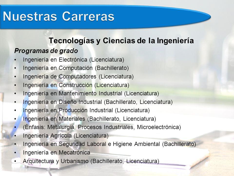 Tecnologías y Ciencias de la Ingeniería Programas de grado Ingeniería en Electrónica (Licenciatura) Ingeniería en Computación (Bachillerato) Ingeniería de Computadores (Licenciatura) Ingeniería en Construcción (Licenciatura) Ingeniería en Mantenimiento Industrial (Licenciatura) Ingeniería en Diseño Industrial (Bachillerato, Licenciatura) Ingeniería en Producción Industrial (Licenciatura) Ingeniería en Materiales (Bachillerato, Licenciatura) (Énfasis: Metalurgia, Procesos Industriales, Microelectrónica) Ingeniería Agrícola (Licenciatura) Ingeniería en Seguridad Laboral e Higiene Ambiental (Bachillerato) Ingeniería en Mecatrónica Arquitectura y Urbanismo (Bachillerato, Licenciatura)