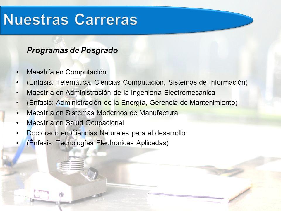 Programas de Posgrado Maestría en Computación (Énfasis: Telemática, Ciencias Computación, Sistemas de Información) Maestría en Administración de la Ingeniería Electromecánica (Énfasis: Administración de la Energía, Gerencia de Mantenimiento) Maestría en Sistemas Modernos de Manufactura Maestría en Salud Ocupacional Doctorado en Ciencias Naturales para el desarrollo: (Énfasis: Tecnologías Electrónicas Aplicadas)