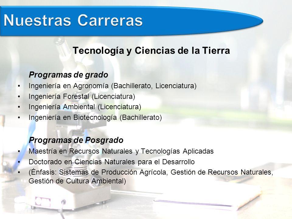 Tecnología y Ciencias de la Tierra Programas de grado Ingeniería en Agronomía (Bachillerato, Licenciatura) Ingeniería Forestal (Licenciatura) Ingeniería Ambiental (Licenciatura) Ingeniería en Biotecnología (Bachillerato) Programas de Posgrado Maestría en Recursos Naturales y Tecnologías Aplicadas Doctorado en Ciencias Naturales para el Desarrollo (Énfasis: Sistemas de Producción Agrícola, Gestión de Recursos Naturales, Gestión de Cultura Ambiental)