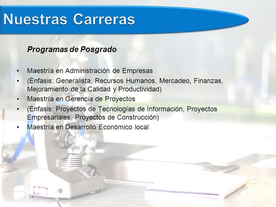 Programas de Posgrado Maestría en Administración de Empresas (Énfasis: Generalista, Recursos Humanos, Mercadeo, Finanzas, Mejoramiento de la Calidad y Productividad) Maestría en Gerencia de Proyectos (Énfasis: Proyectos de Tecnologías de Información, Proyectos Empresariales, Proyectos de Construcción) Maestría en Desarrollo Económico local