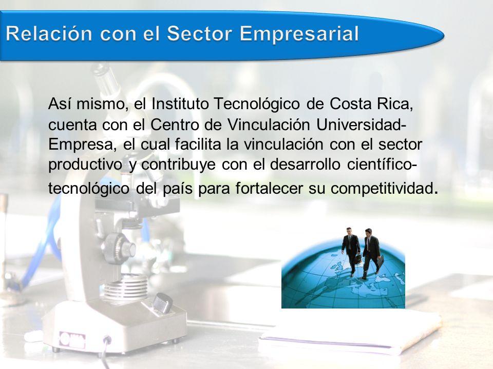 Así mismo, el Instituto Tecnológico de Costa Rica, cuenta con el Centro de Vinculación Universidad- Empresa, el cual facilita la vinculación con el sector productivo y contribuye con el desarrollo científico- tecnológico del país para fortalecer su competitividad.