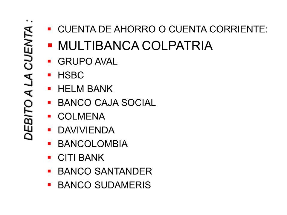 DEBITO A LA CUENTA : CUENTA DE AHORRO O CUENTA CORRIENTE: MULTIBANCA COLPATRIA GRUPO AVAL HSBC HELM BANK BANCO CAJA SOCIAL COLMENA DAVIVIENDA BANCOLOMBIA CITI BANK BANCO SANTANDER BANCO SUDAMERIS