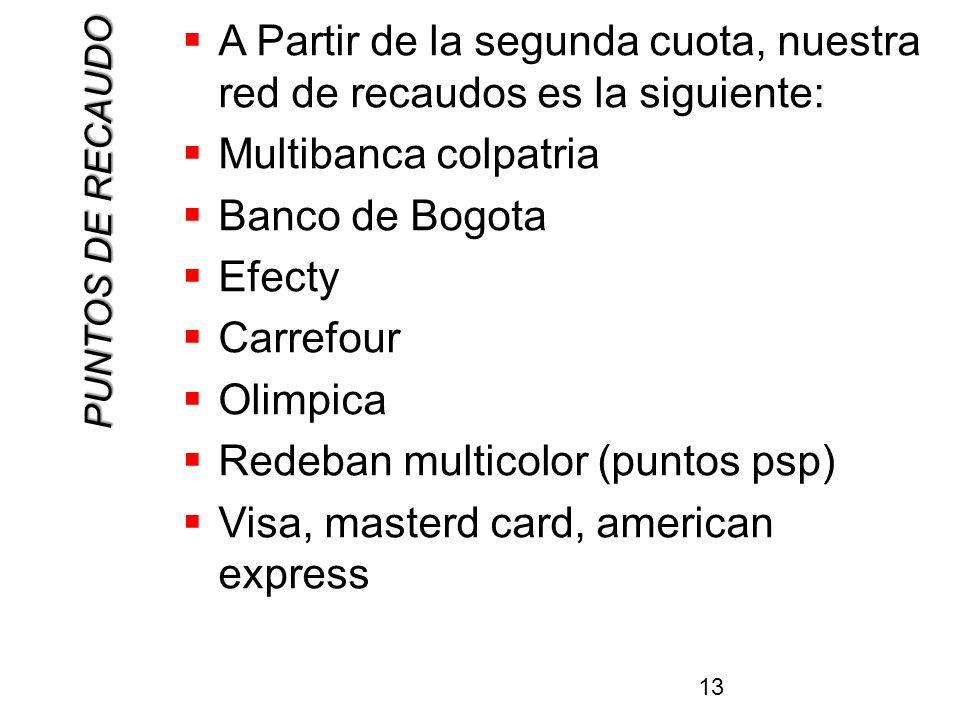 PUNTOS DE RECAUDO A Partir de la segunda cuota, nuestra red de recaudos es la siguiente: Multibanca colpatria Banco de Bogota Efecty Carrefour Olimpica Redeban multicolor (puntos psp) Visa, masterd card, american express 13