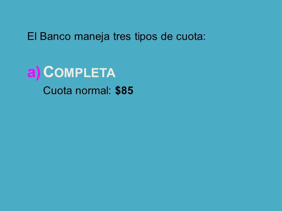 El Banco maneja tres tipos de cuota: a)C OMPLETA Cuota normal: $85