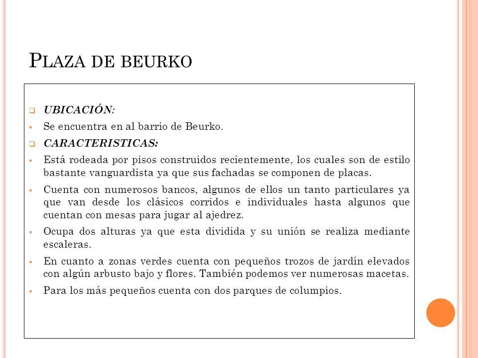 P LAZA DE BEURKO UBICACIÓN : Se encuentra en al barrio de Beurko. CARACTERISTICAS: Está rodeada por pisos construidos recientemente, los cuales son de