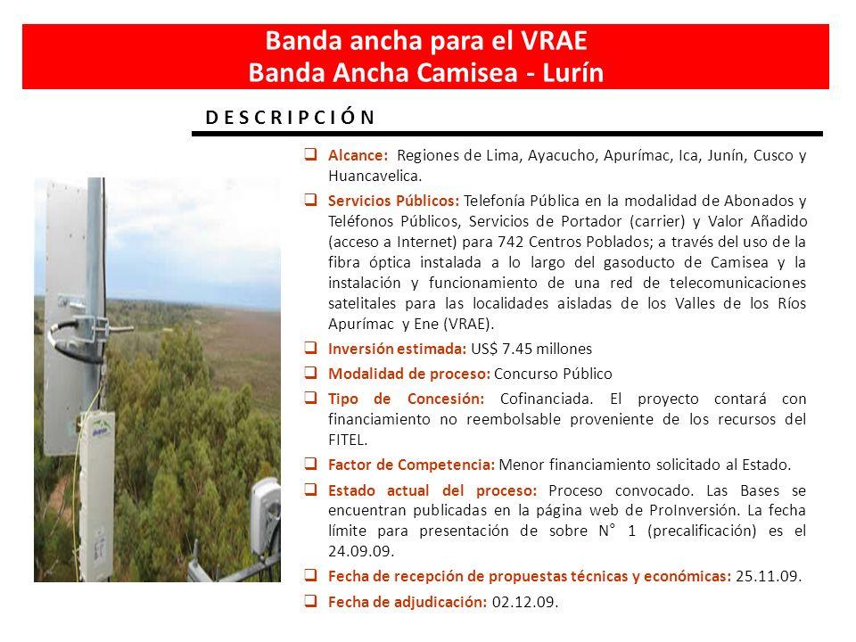 Banda ancha para el VRAE Banda Ancha Camisea - Lurín Alcance: Regiones de Lima, Ayacucho, Apurímac, Ica, Junín, Cusco y Huancavelica. Servicios Públic