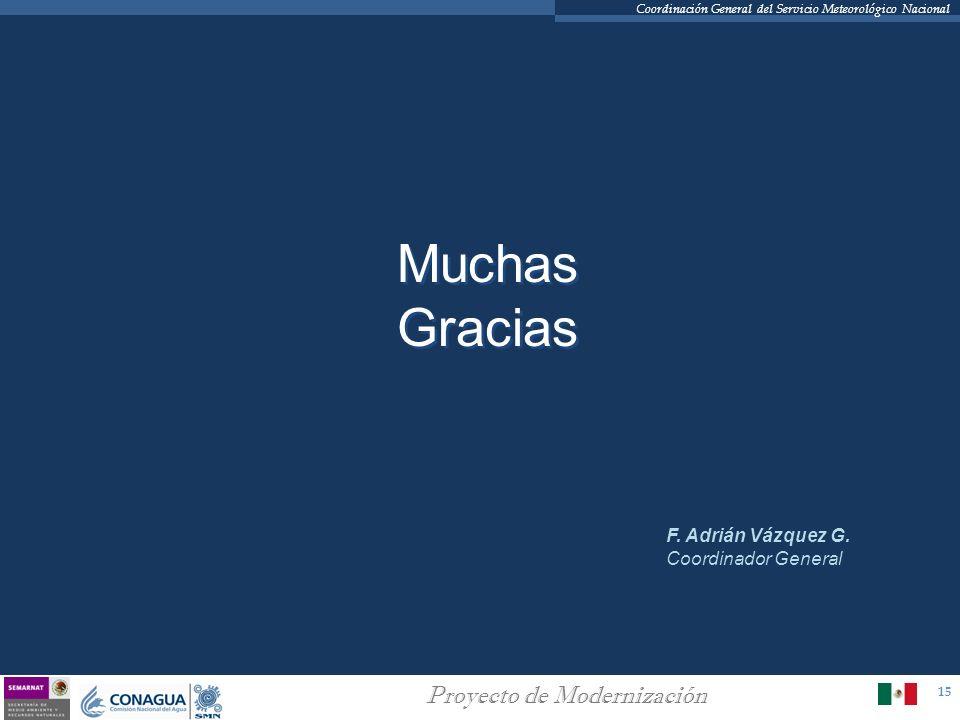 15 Proyecto de Modernización Coordinación General del Servicio Meteorológico Nacional Muchas Gracias F. Adrián Vázquez G. Coordinador General