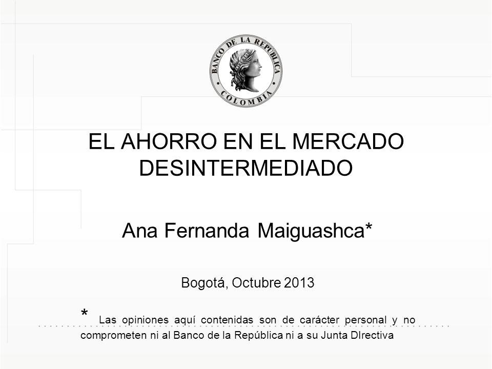 EL AHORRO EN EL MERCADO DESINTERMEDIADO Ana Fernanda Maiguashca* Bogotá, Octubre 2013 * Las opiniones aquí contenidas son de carácter personal y no comprometen ni al Banco de la República ni a su Junta DIrectiva