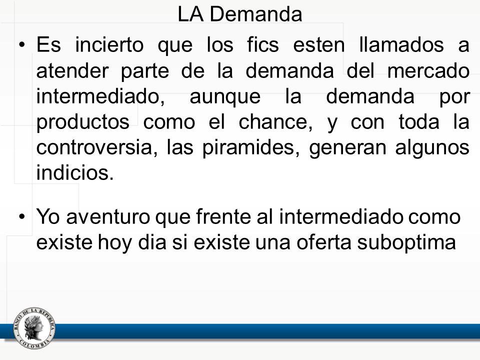 LA Demanda Es incierto que los fics esten llamados a atender parte de la demanda del mercado intermediado, aunque la demanda por productos como el chance, y con toda la controversia, las piramides, generan algunos indicios.