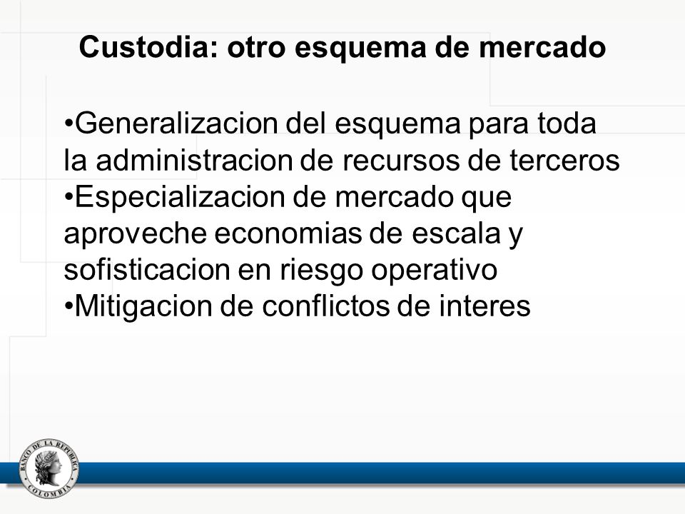 Custodia: otro esquema de mercado Generalizacion del esquema para toda la administracion de recursos de terceros Especializacion de mercado que aproveche economias de escala y sofisticacion en riesgo operativo Mitigacion de conflictos de interes