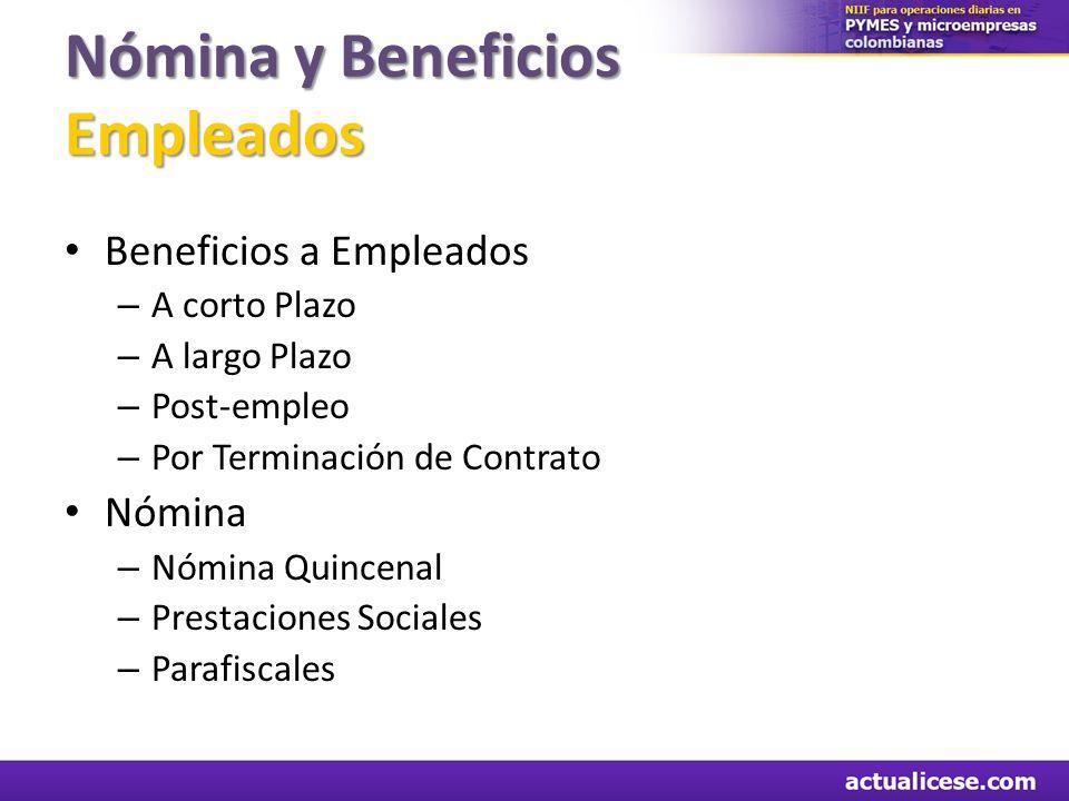 Nómina y Beneficios Empleados Beneficios a Empleados – A corto Plazo – A largo Plazo – Post-empleo – Por Terminación de Contrato Nómina – Nómina Quinc