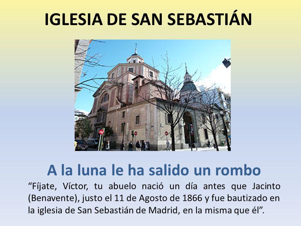 IGLESIA DE SAN SEBASTIÁN A la luna le ha salido un rombo Fíjate, Víctor, tu abuelo nació un día antes que Jacinto (Benavente), justo el 11 de Agosto de 1866 y fue bautizado en la iglesia de San Sebastián de Madrid, en la misma que él.