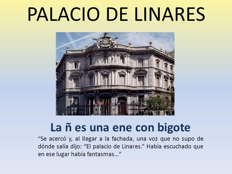 PALACIO DE LINARES La ñ es una ene con bigote Se acercó y, al llegar a la fachada, una voz que no supo de dónde salía dijo: El palacio de Linares.
