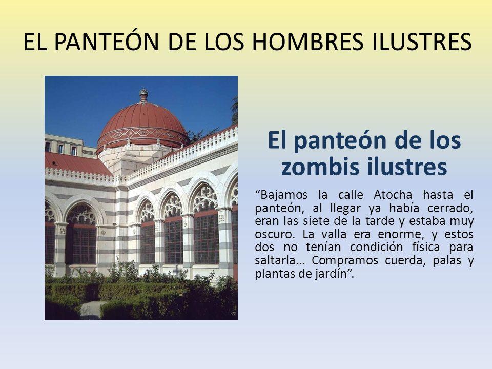 EL PANTEÓN DE LOS HOMBRES ILUSTRES El panteón de los zombis ilustres Bajamos la calle Atocha hasta el panteón, al llegar ya había cerrado, eran las siete de la tarde y estaba muy oscuro.