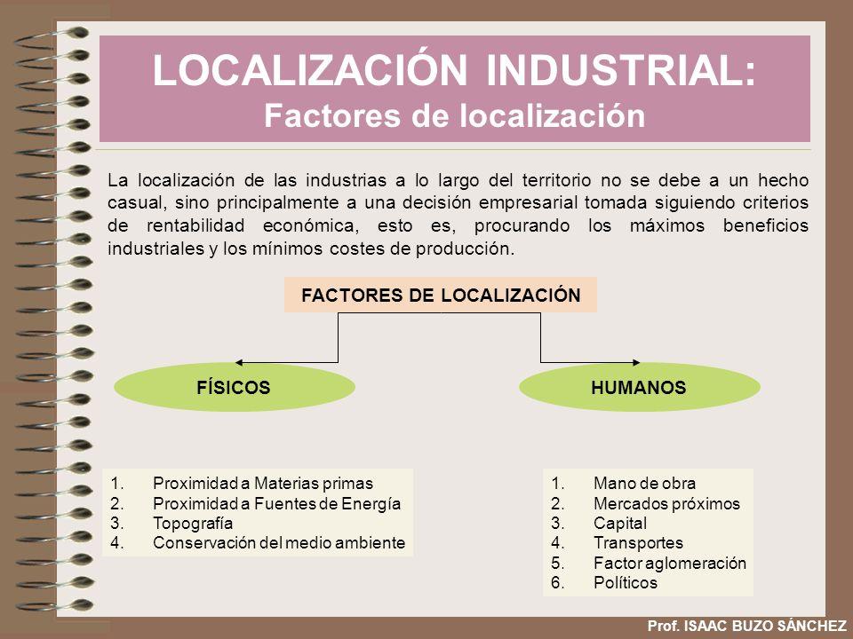 LOCALIZACIÓN INDUSTRIAL: Factores de localización Prof. ISAAC BUZO SÁNCHEZ La localización de las industrias a lo largo del territorio no se debe a un
