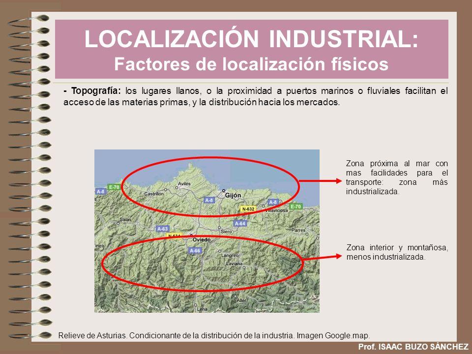 LOCALIZACIÓN INDUSTRIAL: Factores de localización físicos Prof. ISAAC BUZO SÁNCHEZ - Topografía: los lugares llanos, o la proximidad a puertos marinos